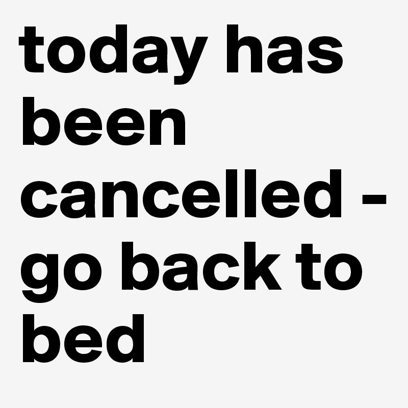 today has been cancelled - go back to bed