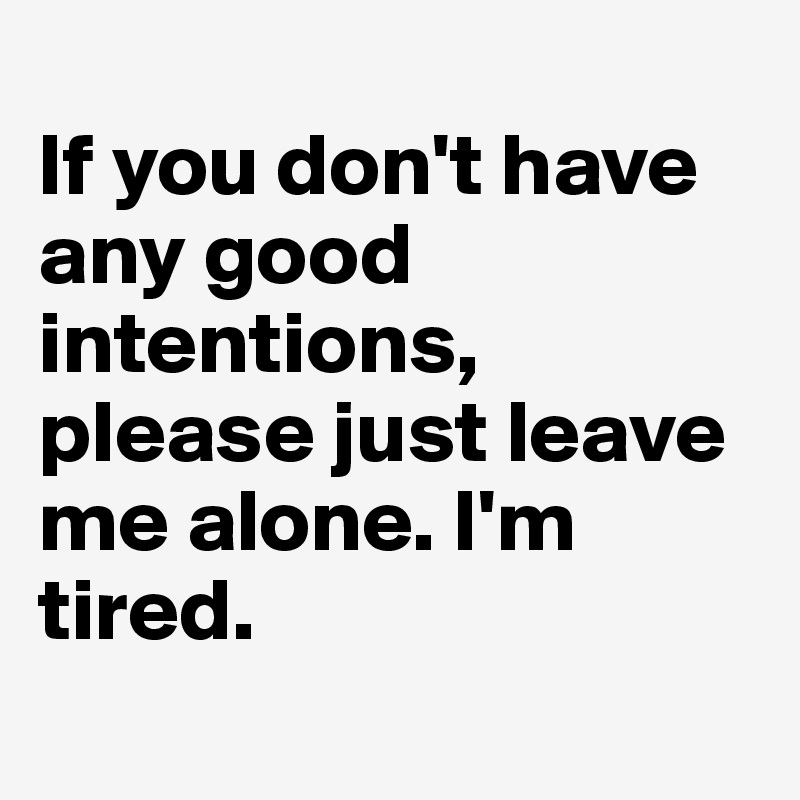 If you don't have any good intentions, please just leave me alone. I'm tired.