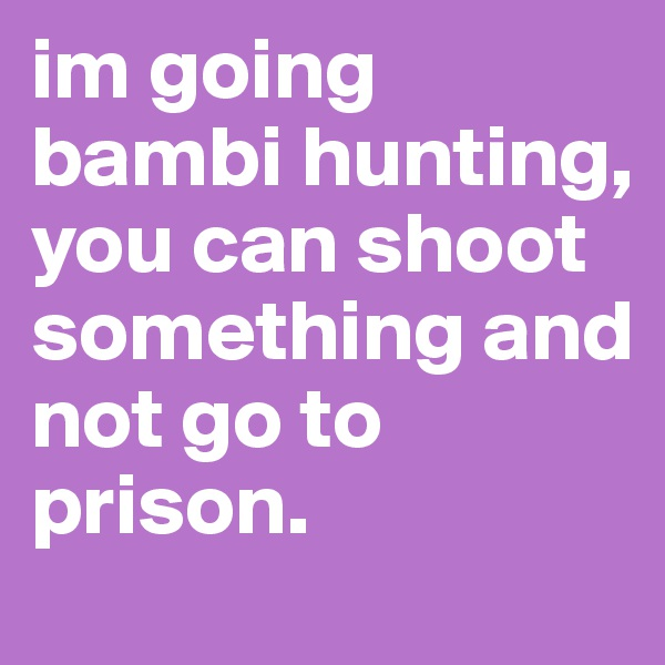 im going bambi hunting, you can shoot something and not go to prison.