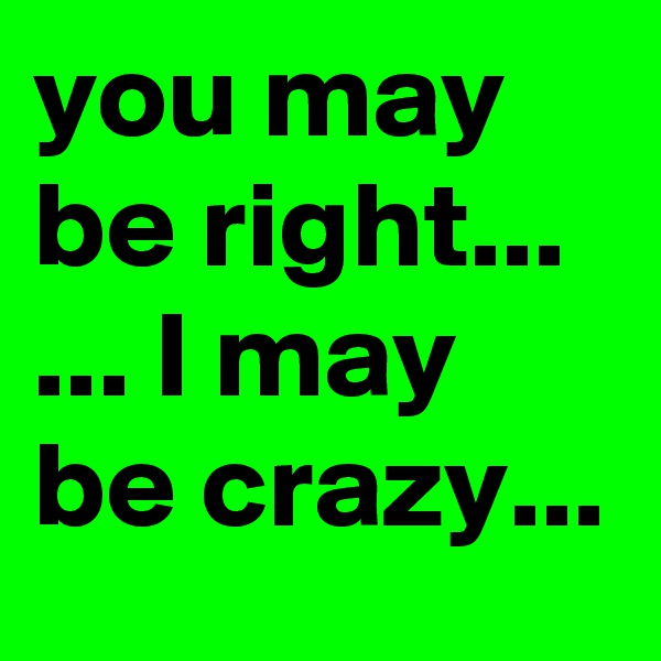 you may be right... ... I may be crazy...