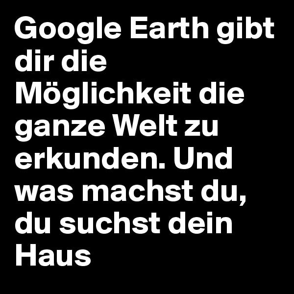 Google Earth gibt dir die Möglichkeit die ganze Welt zu erkunden. Und was machst du, du suchst dein Haus
