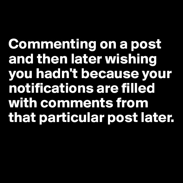 Commenting on a post and then later wishing you hadn't because your notifications are filled with comments from that particular post later.