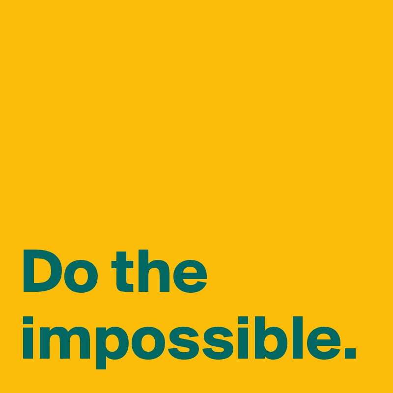 Do the impossible.