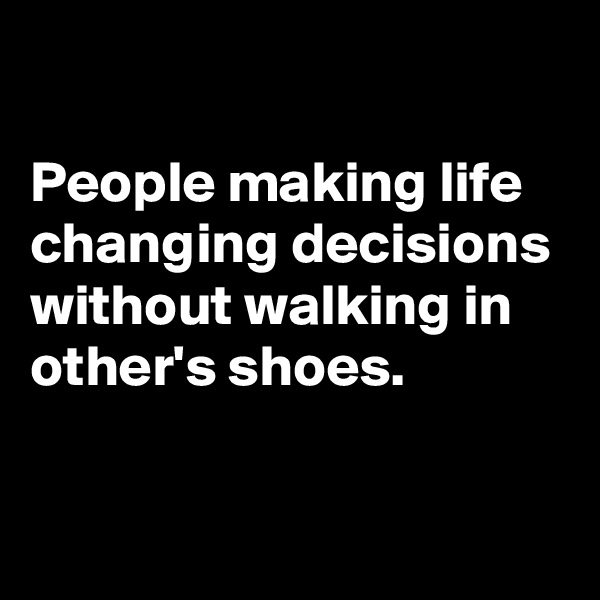 People making life changing decisions without walking in other's shoes.
