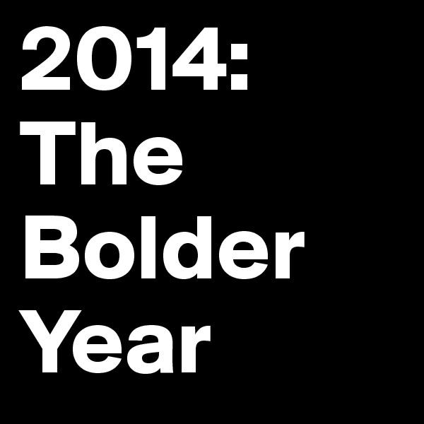 2014: The Bolder Year