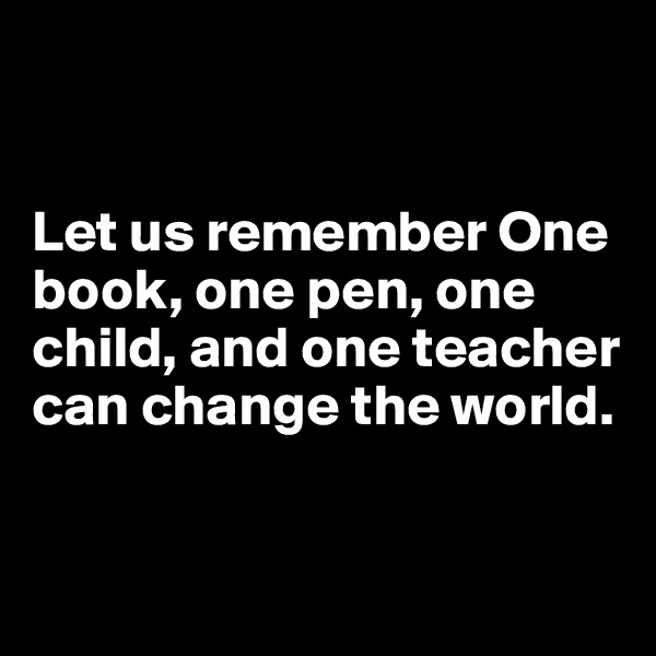 Let us remember One book, one pen, one child, and one teacher can change the world.