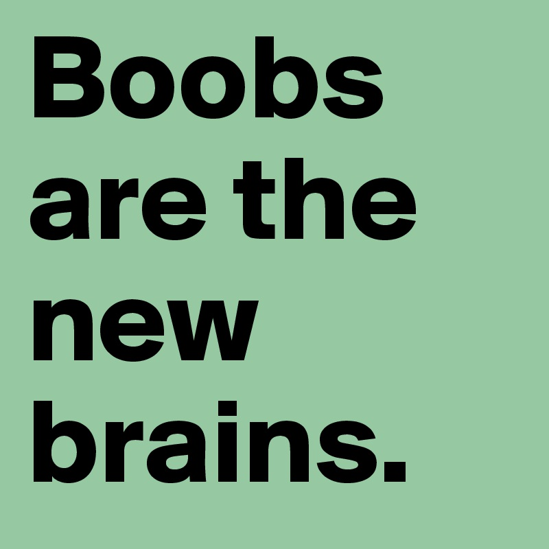 Boobs are the new brains.