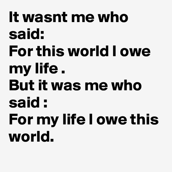 It wasnt me who said: For this world I owe my life . But it was me who said : For my life I owe this world.