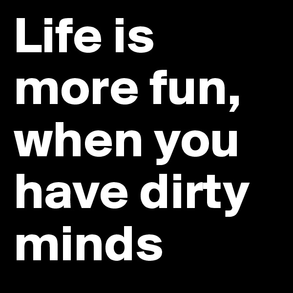 Life is more fun, when you have dirty minds