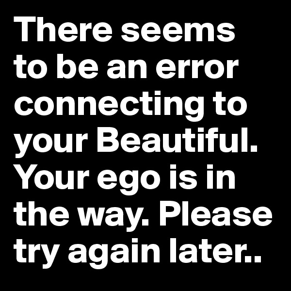 There seems to be an error connecting to your Beautiful. Your ego is in the way. Please try again later..