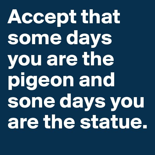 Accept that some days you are the pigeon and sone days you are the statue.