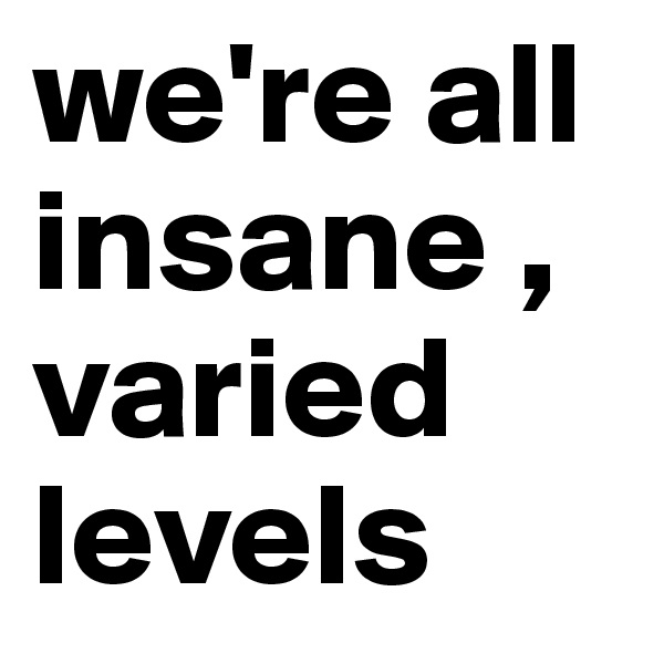 we're all insane , varied levels