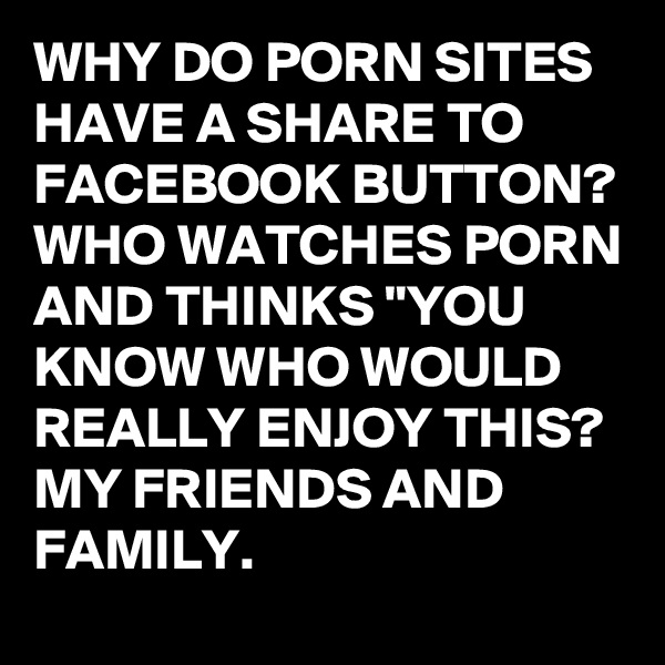 """WHY DO PORN SITES HAVE A SHARE TO FACEBOOK BUTTON? WHO WATCHES PORN AND THINKS """"YOU KNOW WHO WOULD REALLY ENJOY THIS? MY FRIENDS AND FAMILY."""