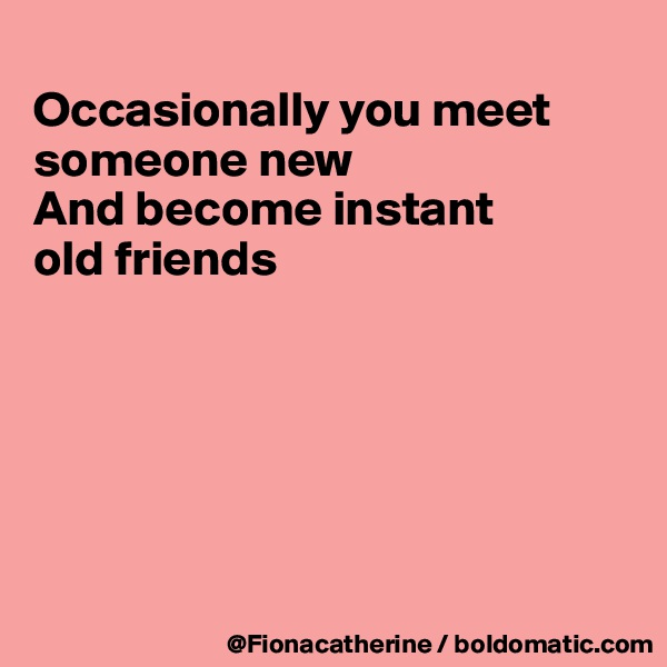 Occasionally you meet someone new And become instant old friends
