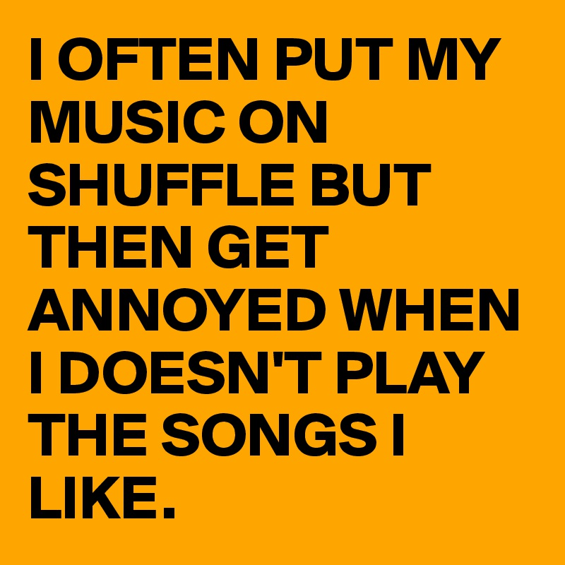 I OFTEN PUT MY MUSIC ON SHUFFLE BUT THEN GET ANNOYED WHEN I DOESN'T PLAY THE SONGS I LIKE.