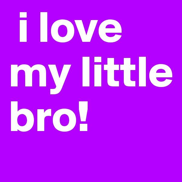 i love my little bro!