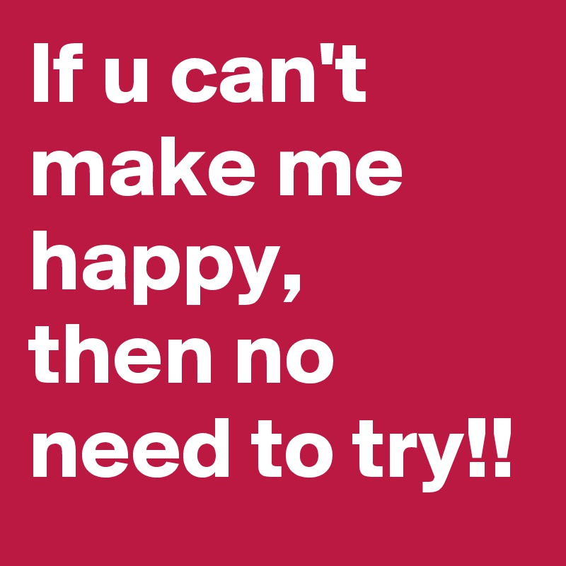 If u can't make me happy, then no need to try!