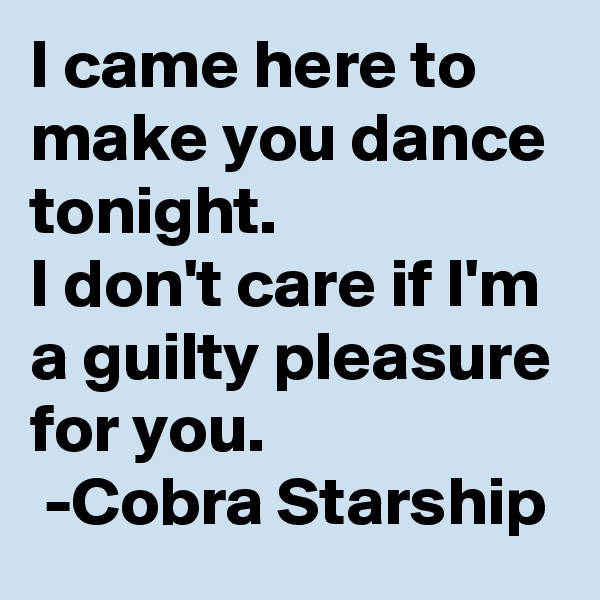 I came here to make you dance tonight.  I don't care if I'm a guilty pleasure for you.   -Cobra Starship