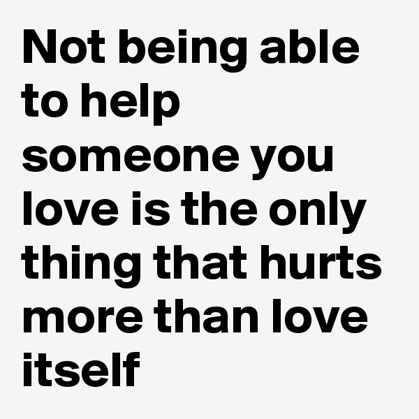 Not being able to help someone you love is the only thing that hurts more than love itself