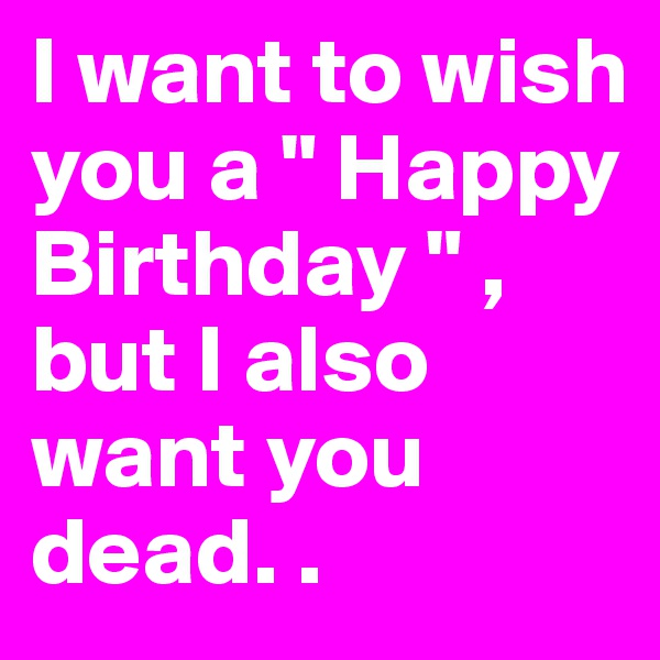 "I want to wish you a "" Happy Birthday "" , but I also want you dead. ."