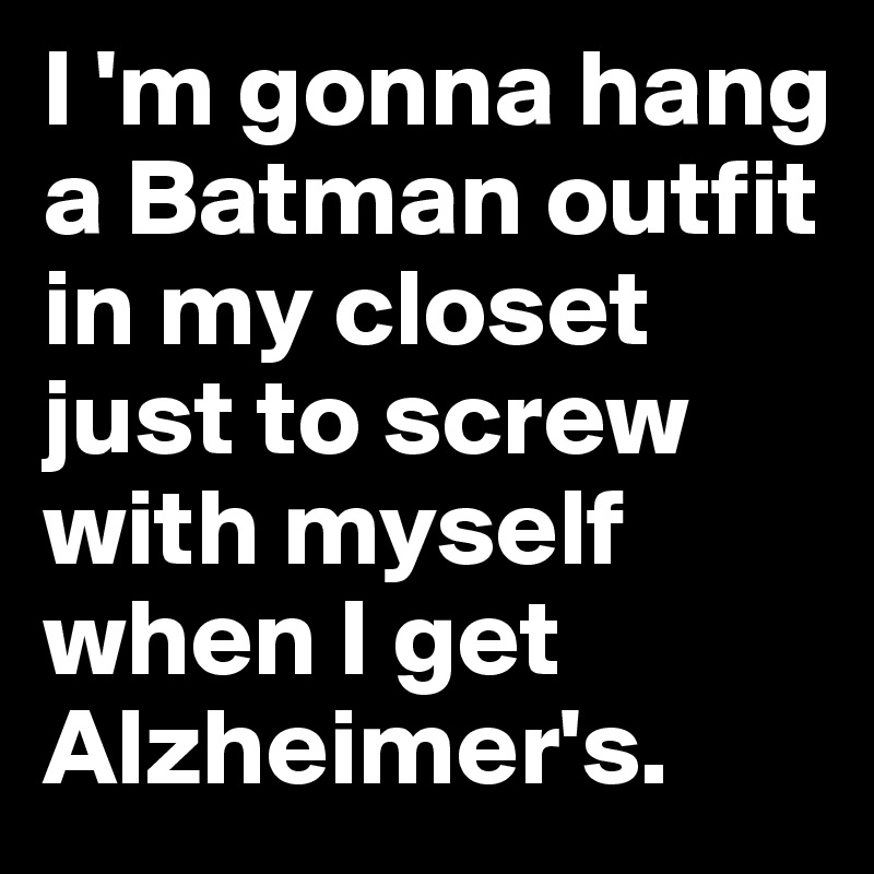 I 'm gonna hang a Batman outfit in my closet just to screw with myself when I get Alzheimer's.