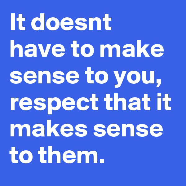 It doesnt have to make sense to you, respect that it makes sense to them.