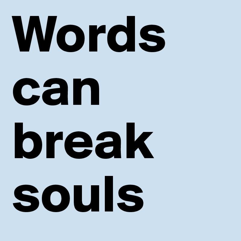 Words can break souls