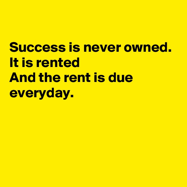 Success is never owned. It is rented  And the rent is due everyday.