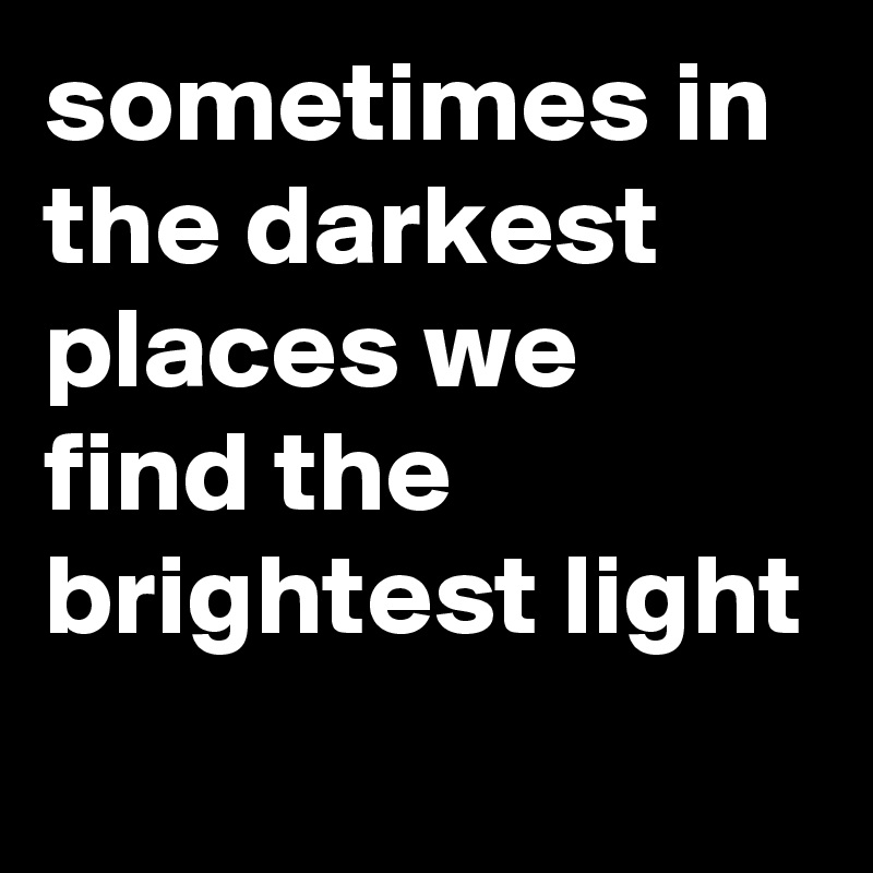 sometimes in the darkest places we find the brightest light