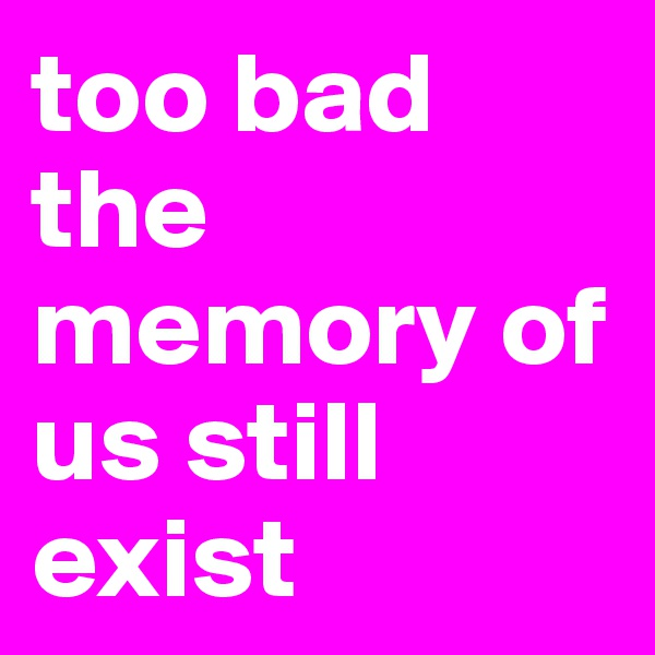 too bad the memory of us still exist