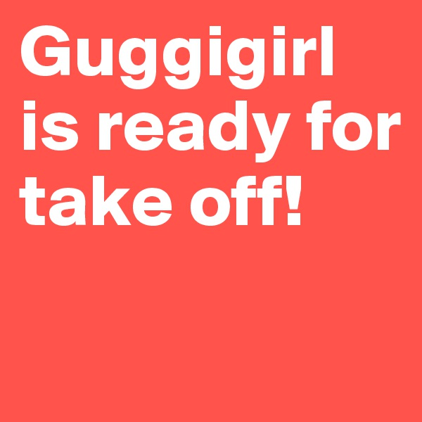 Guggigirl is ready for take off!