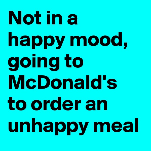 Not in a happy mood, going to McDonald's to order an unhappy meal