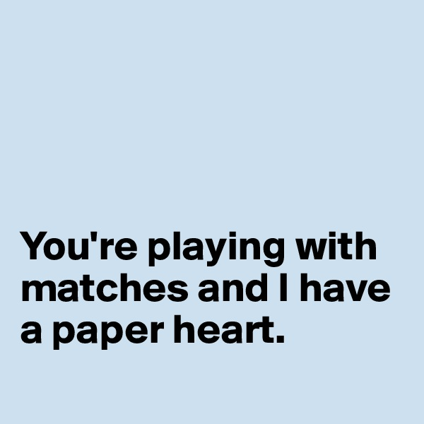 You're playing with matches and I have a paper heart.