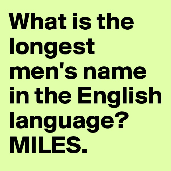 What is the longest men's name in the English language? MILES.