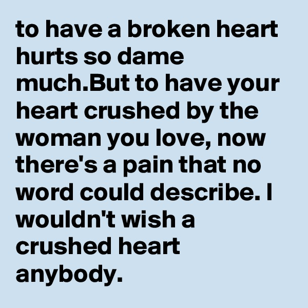 to have a broken heart hurts so dame much.But to have your heart crushed by the woman you love, now there's a pain that no word could describe. I wouldn't wish a crushed heart anybody.
