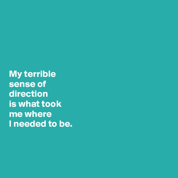 My terrible  sense of  direction   is what took   me where  I needed to be.