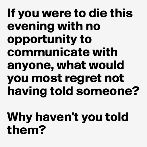 If you were to die this evening with no opportunity to communicate with anyone, what would you most regret not having told someone?   Why haven't you told them?