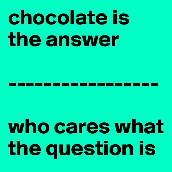 chocolate is the answer  -----------------  who cares what the question is