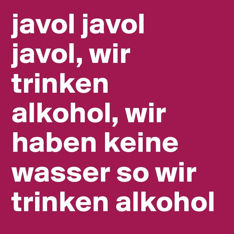 javol javol javol, wir trinken alkohol, wir haben keine wasser so wir trinken alkohol