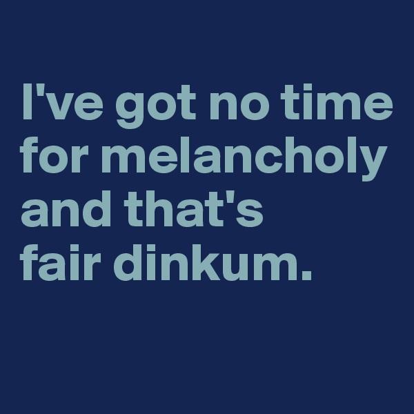 I've got no time for melancholy and that's  fair dinkum.