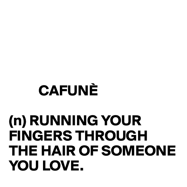 CAFUNÈ  (n) RUNNING YOUR FINGERS THROUGH THE HAIR OF SOMEONE YOU LOVE.