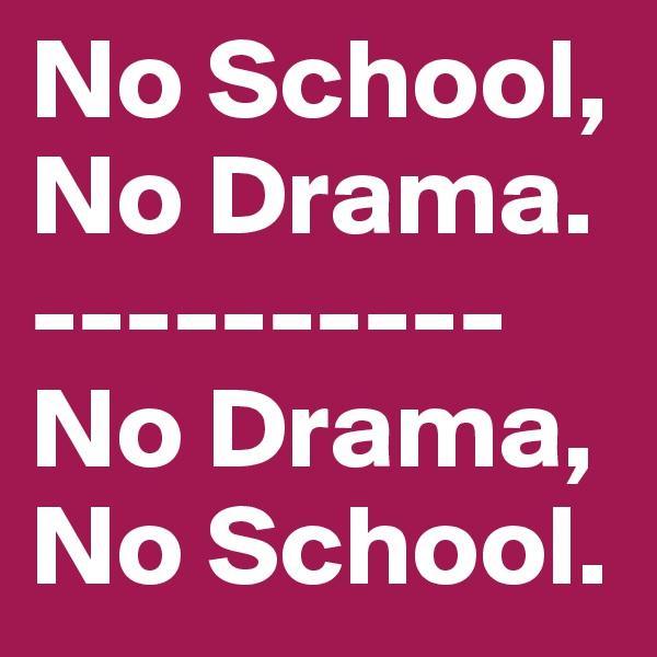 No School, No Drama.  ---------- No Drama,  No School.