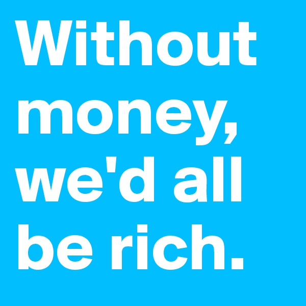 Without money, we'd all be rich.