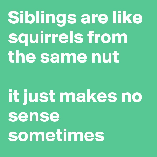 Siblings are like squirrels from the same nut  it just makes no sense sometimes