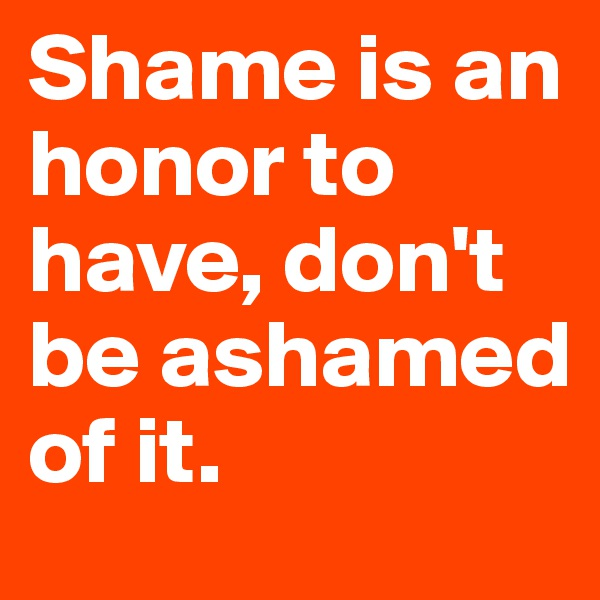 Shame is an honor to have, don't be ashamed of it.