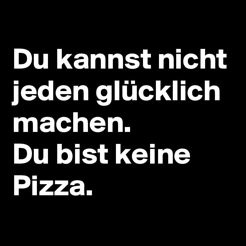 Du kannst nicht jeden glücklich machen.  Du bist keine Pizza.