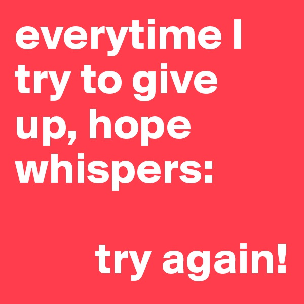 everytime I try to give up, hope whispers:            try again!