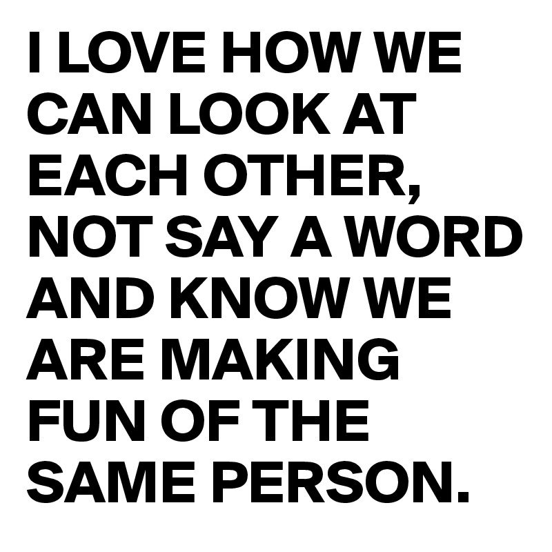 I LOVE HOW WE CAN LOOK AT EACH OTHER, NOT SAY A WORD AND KNOW WE ARE MAKING FUN OF THE SAME PERSON.