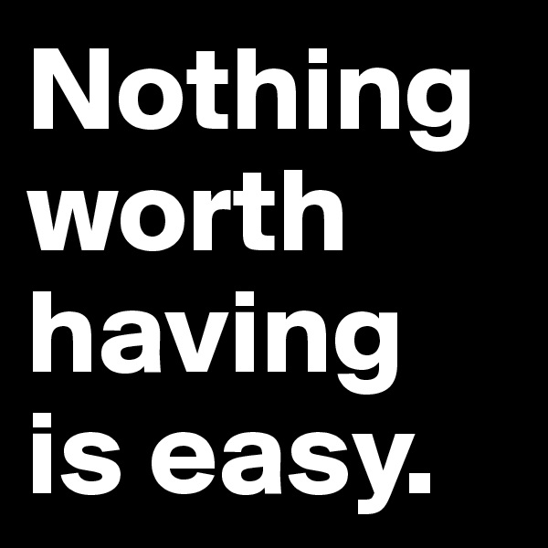 Nothing worth having is easy.