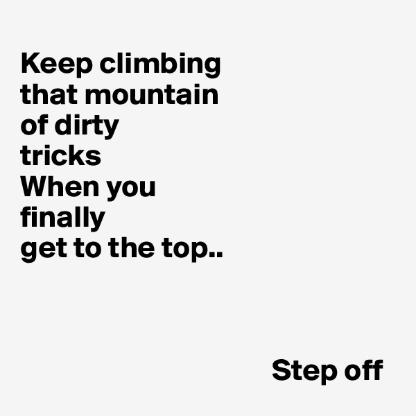Keep climbing  that mountain  of dirty  tricks When you  finally  get to the top..                                             Step off